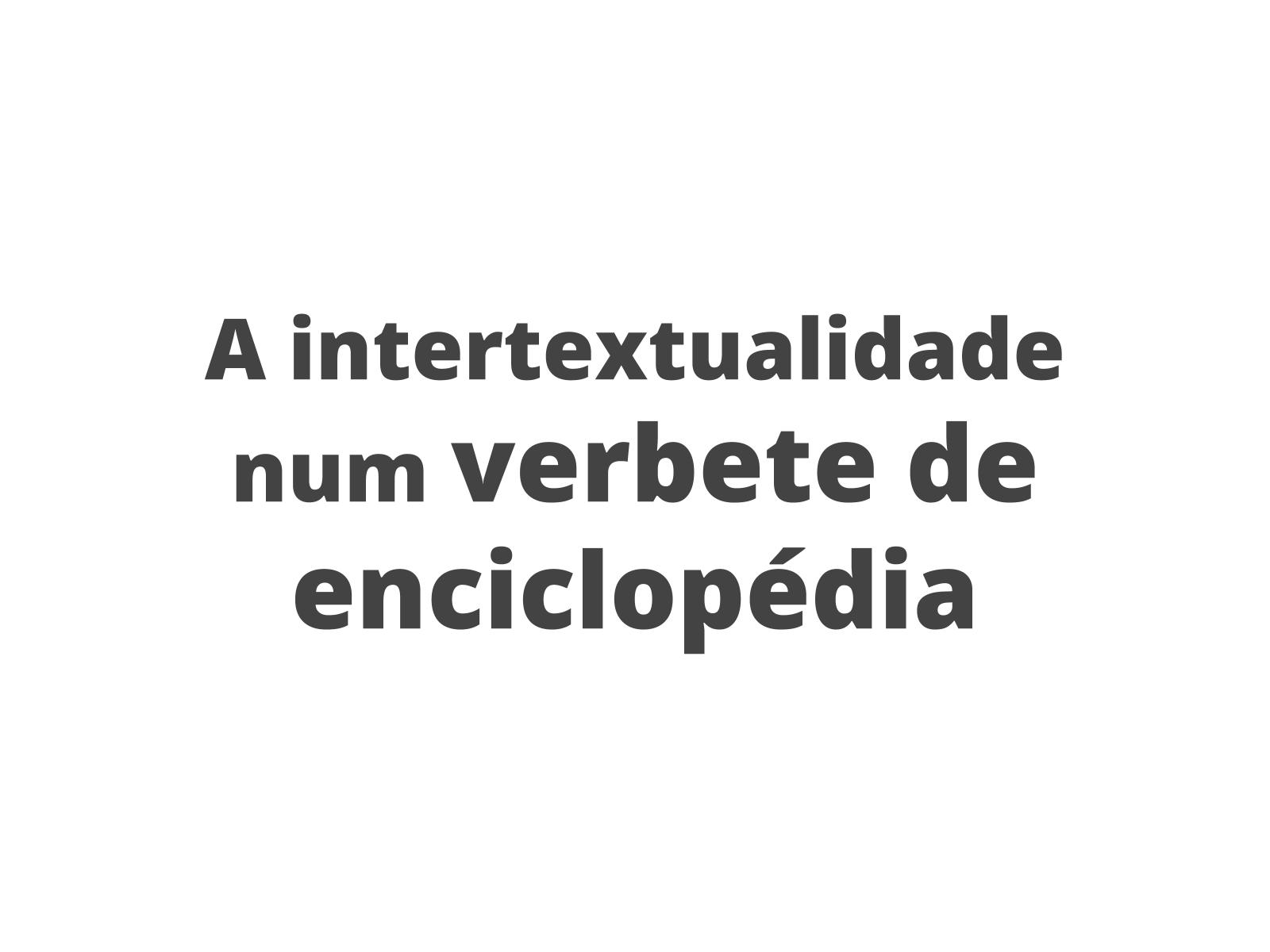 Conhecendo o verbete enciclopédico em detalhes:   a intertextualidade