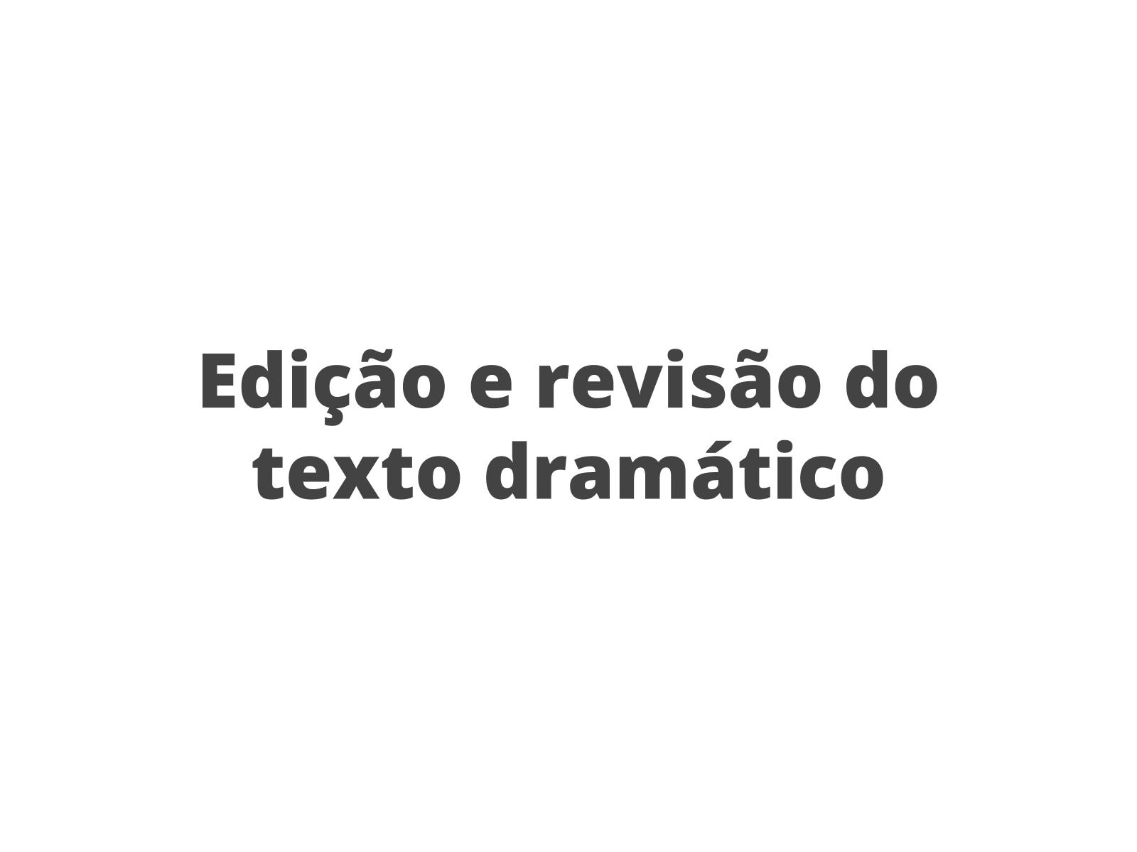 Produção de texto dramático: edição e revisão de texto.