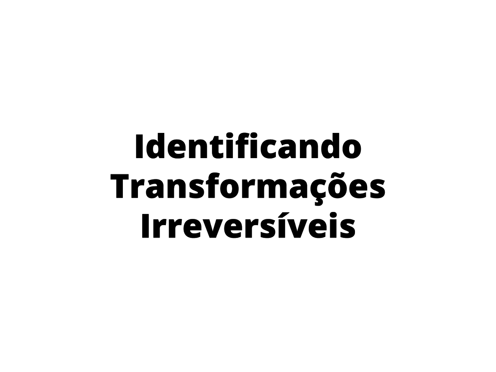 Identificando transformações irreversíveis