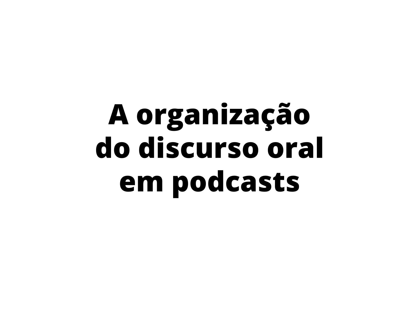 A organização do discurso oral no gênero podcast