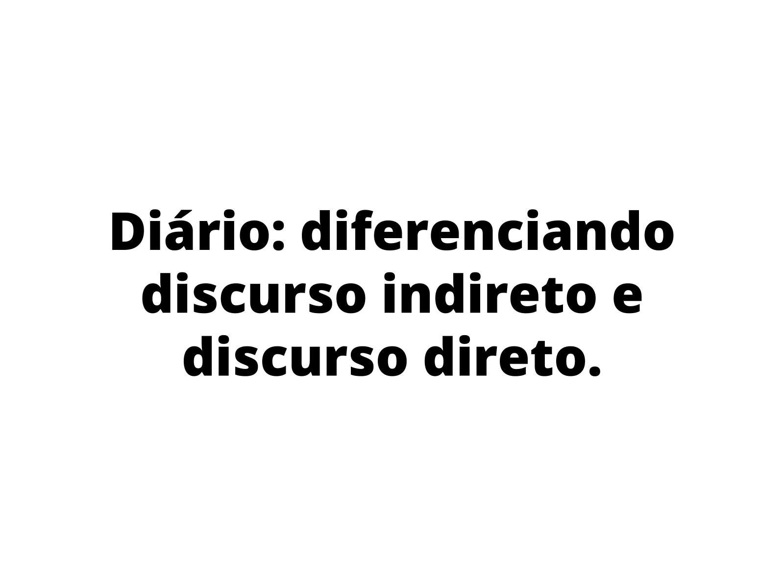 Diário: diferenciação do  discurso direto e indireto