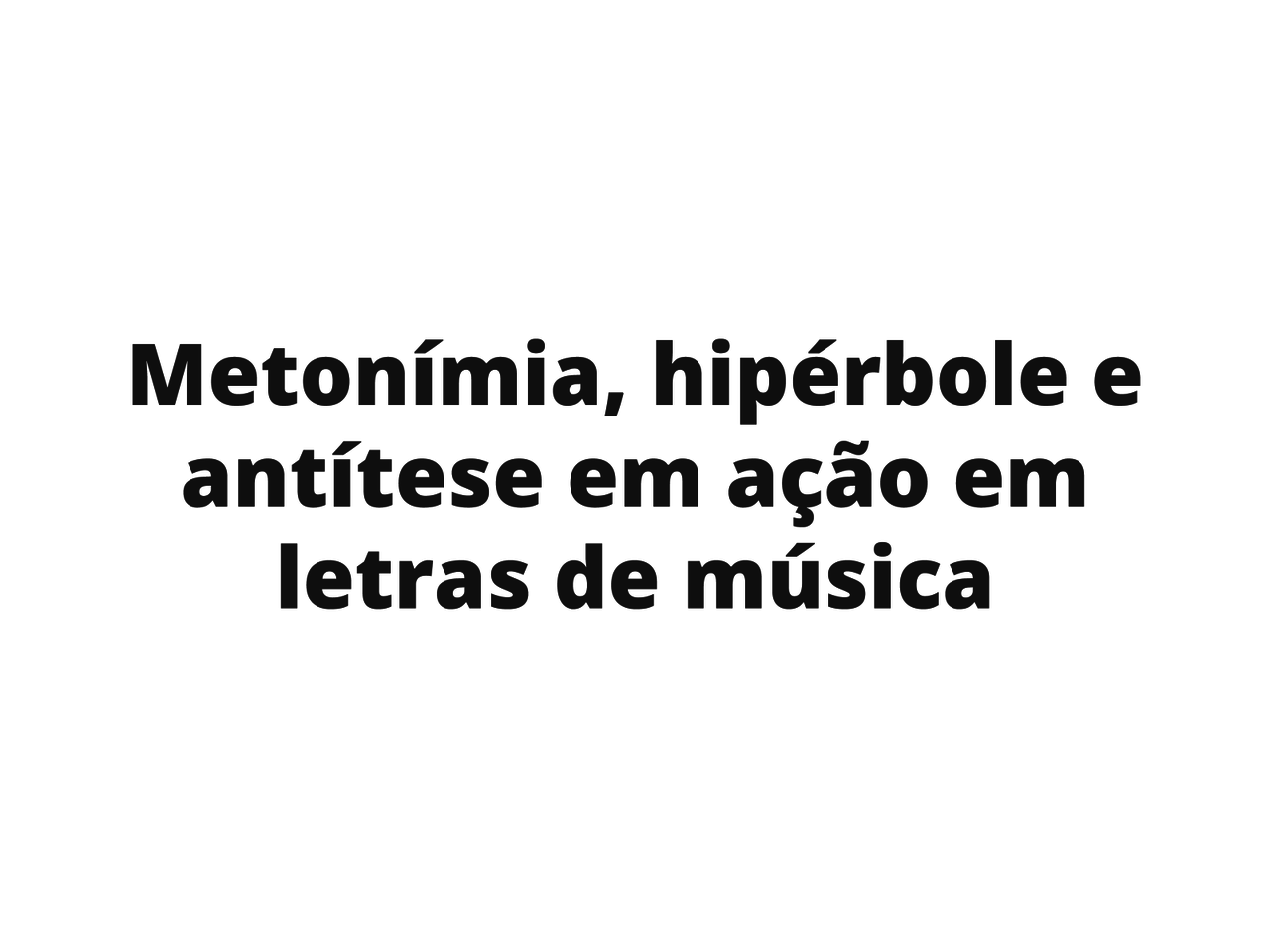 Metonímia, hipérbole e antítese em ação em letras de música