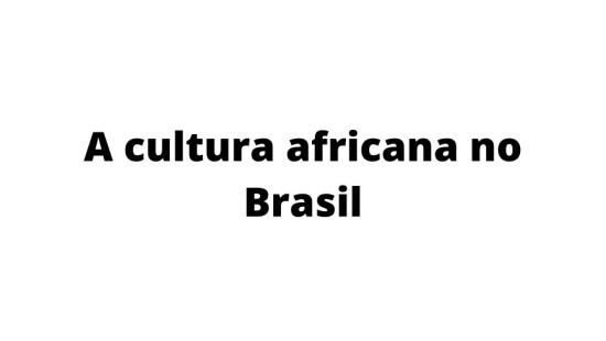 A influência da cultura africana trazida para o Brasil