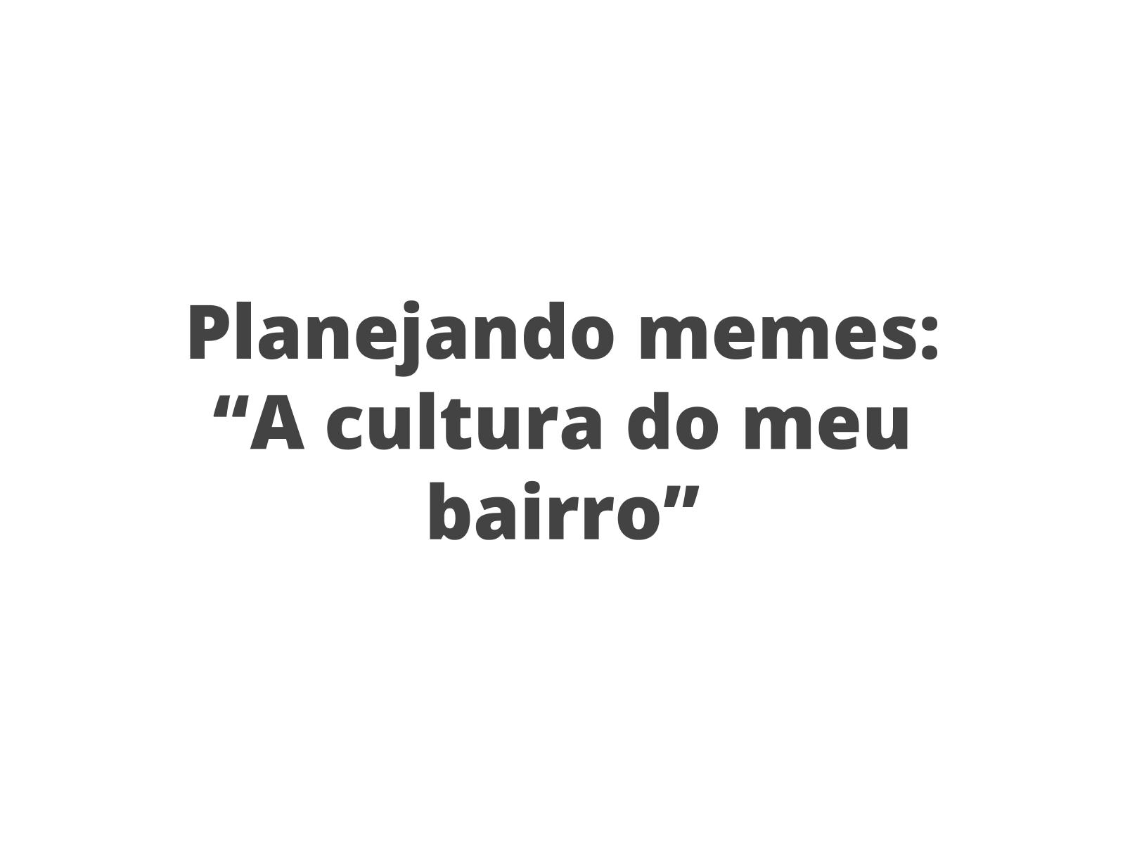 """Plano de Aula - 8º ano - Língua Portuguesa - Produzindo memes com a  temática """"A cultura do meu bairro"""""""