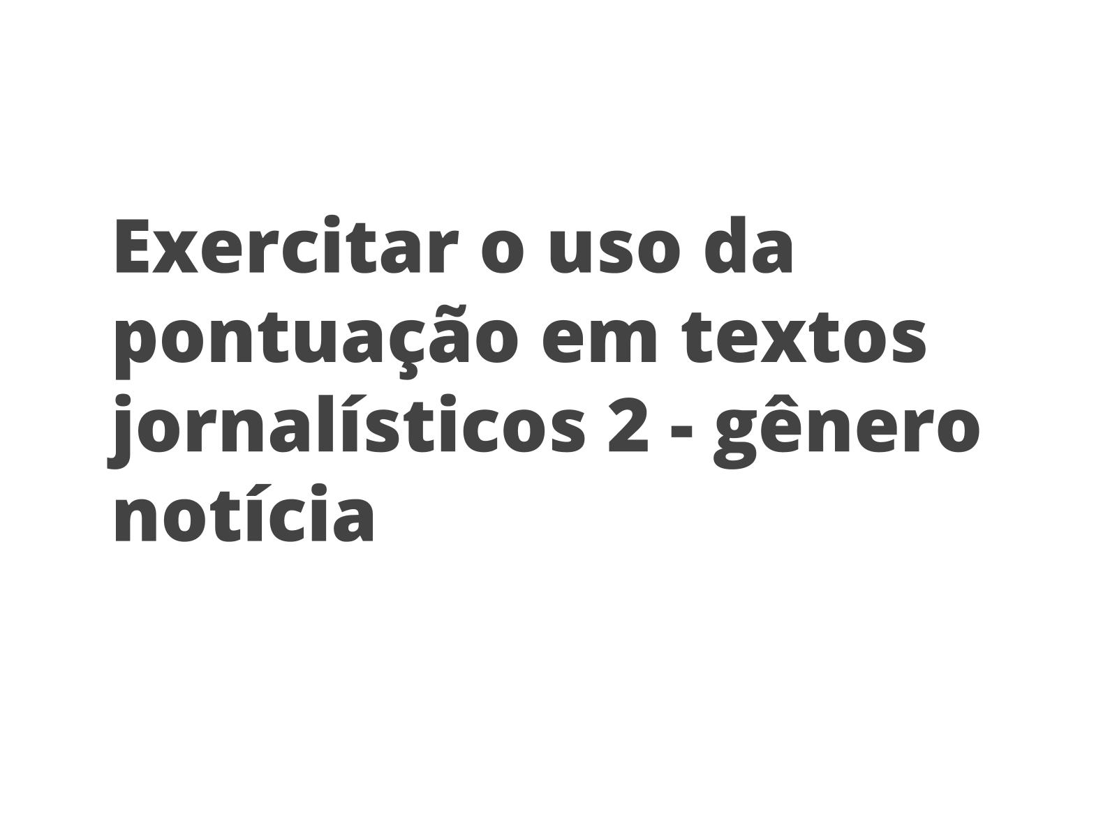 Exercitar o uso da pontuação em textos jornalísticos  2 - gênero notícia