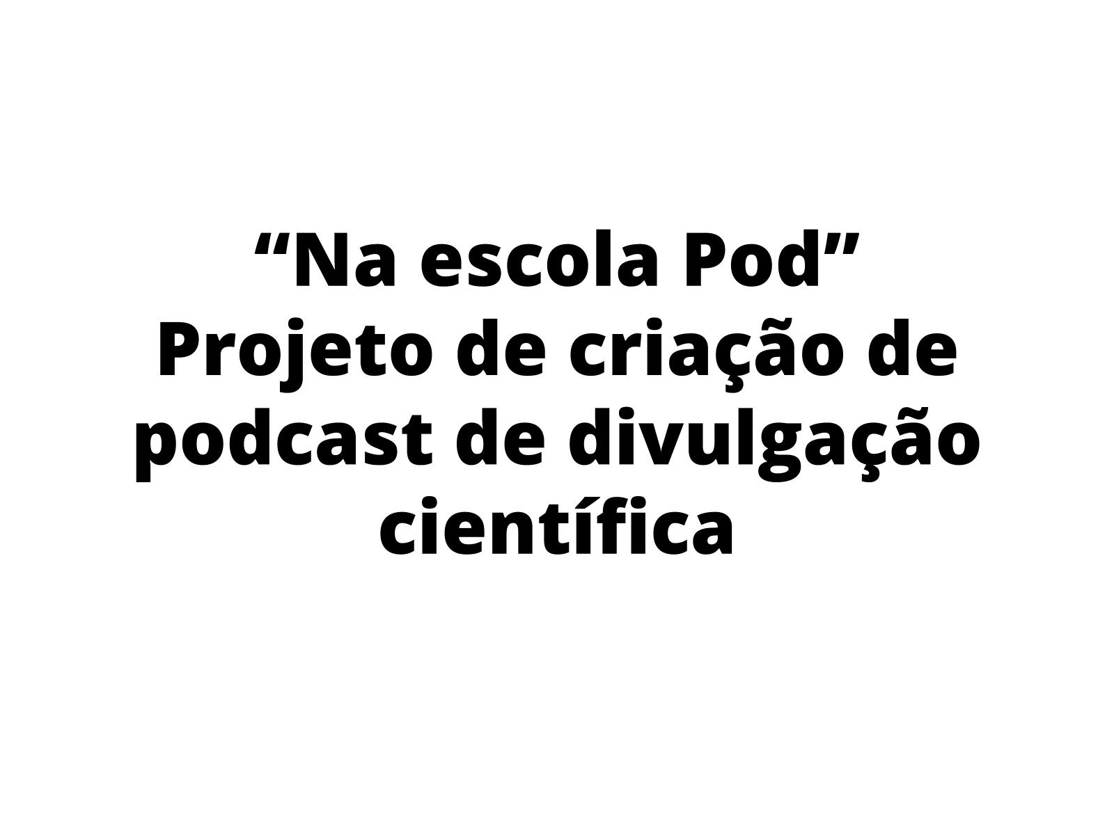 """Projeto do programa """"Na escola Pod"""" - Uma proposta de utilização de Podcasts de divulgação científica na escola."""