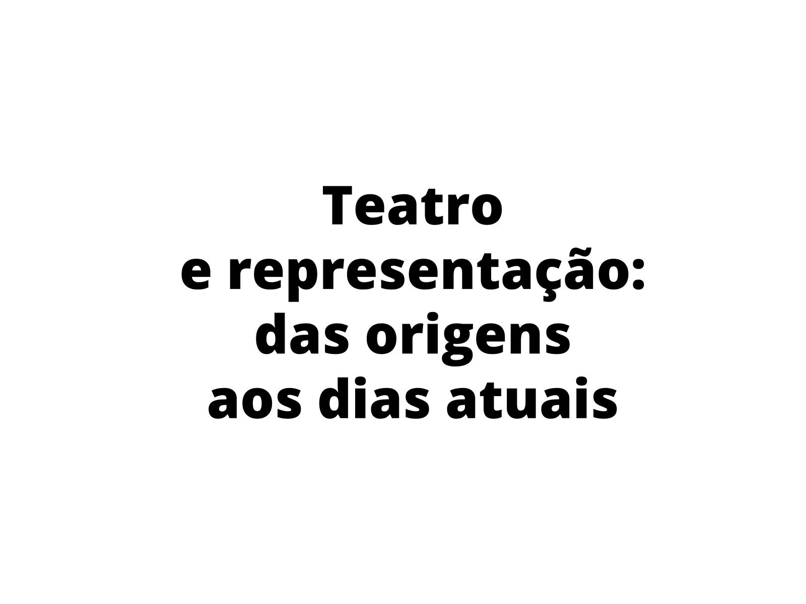Apresentar a origem do teatro, comparada às formas atuais de encenação