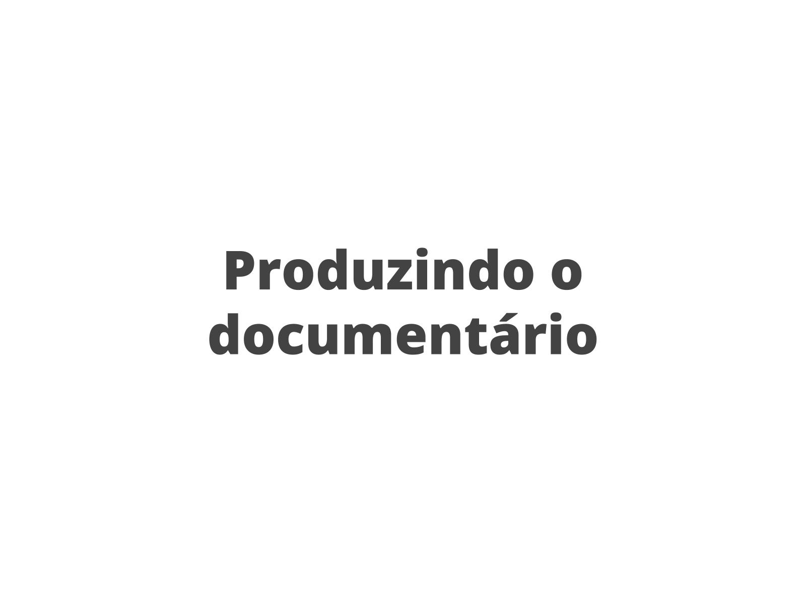 Produzindo o documentário