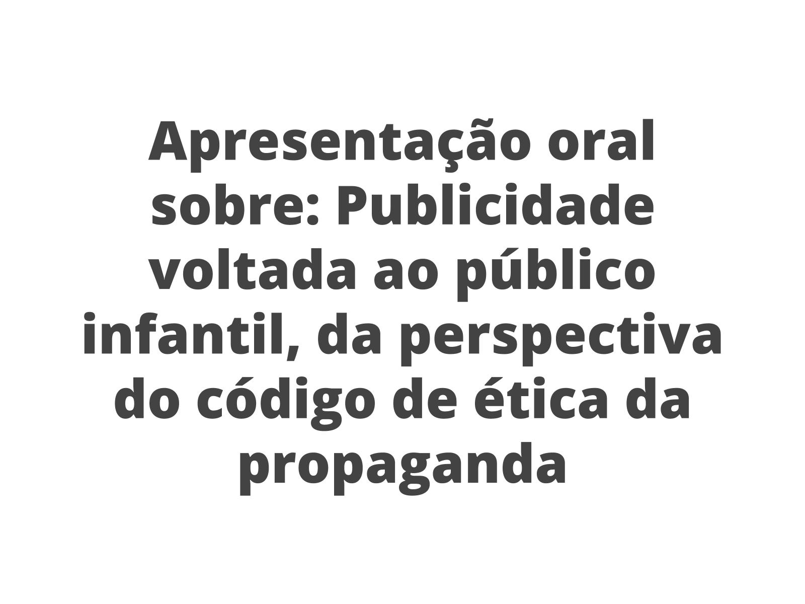 Apresentação de propostas orais: Código de Ética dos Profissionais de Propaganda e a publicidade infantil