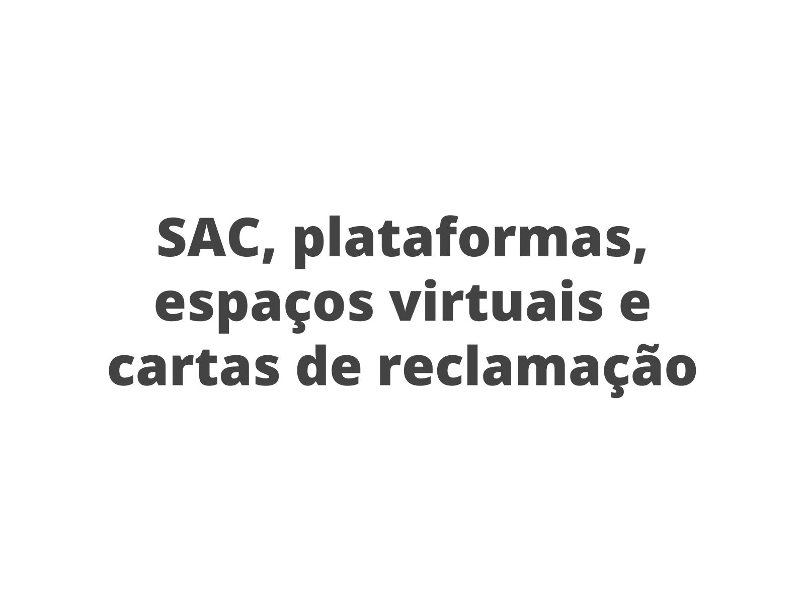 SAC, plataformas , espaços virtuais e cartas  de reclamação