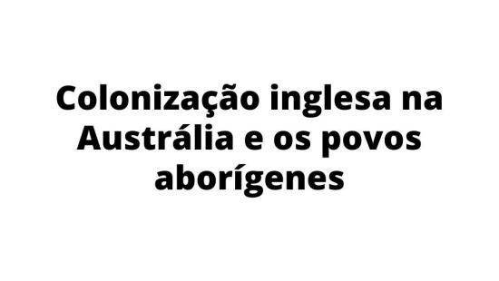 Austrália: colonização inglesa e atual situação dos aborígenes