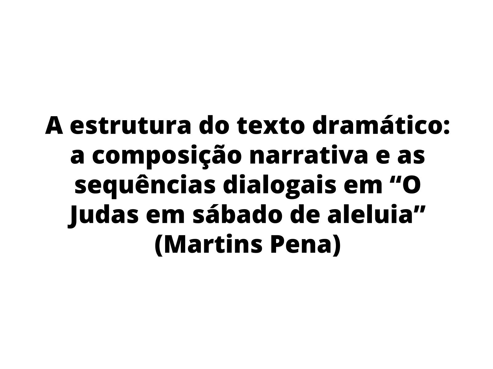 """A estrutura do texto dramático: a composição narrativa e as sequências dialogais em """"O Judas em sábado de aleluia"""" (Martins Pena)"""