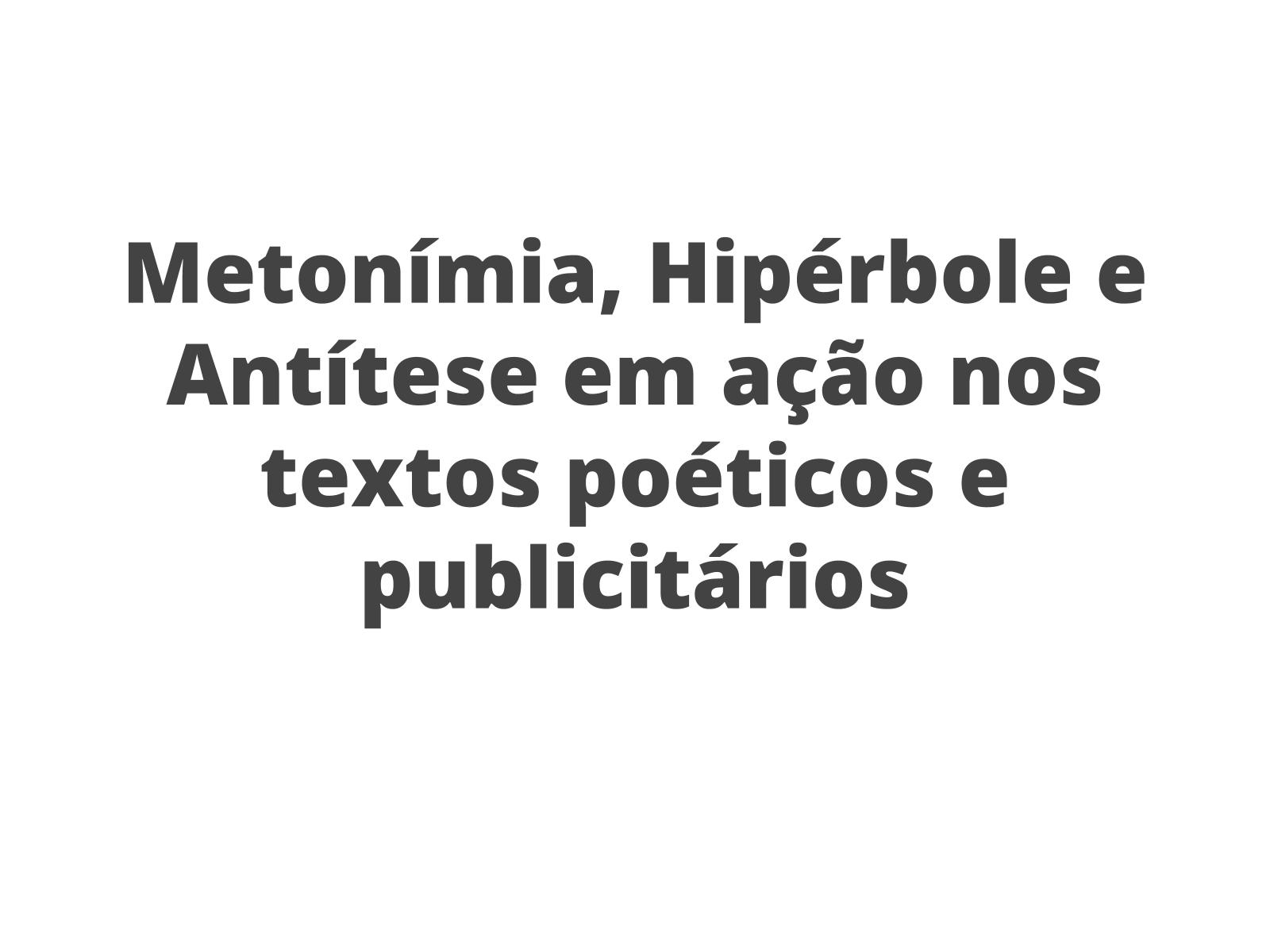 Metonímia, Hipérbole e Antítese em ação nos textos poéticos e publicitários