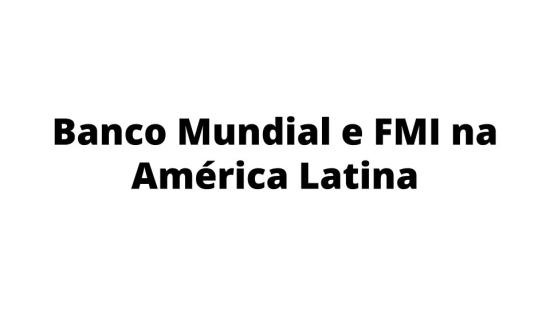 Banco Mundial e FMI: atuação nos países da América Latina