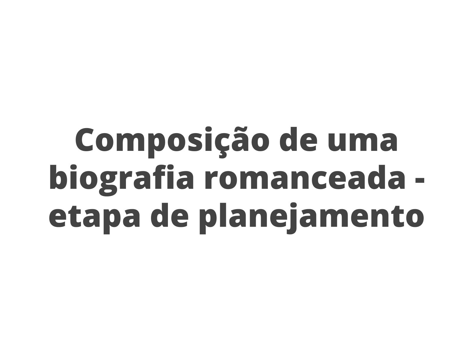 A composição de uma biografia romanceada - planejamento