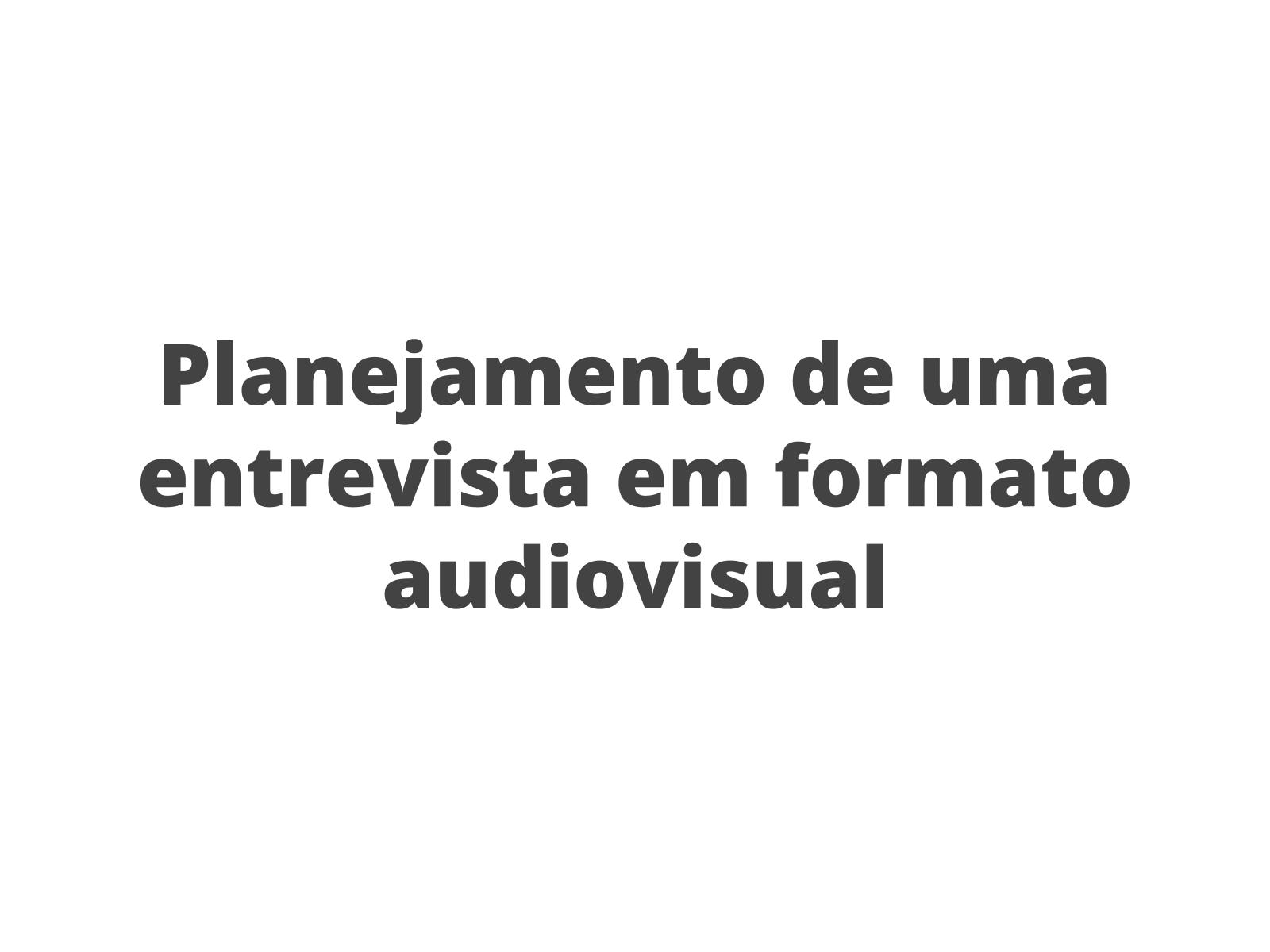 Planejamento de uma entrevista em formato audiovisual