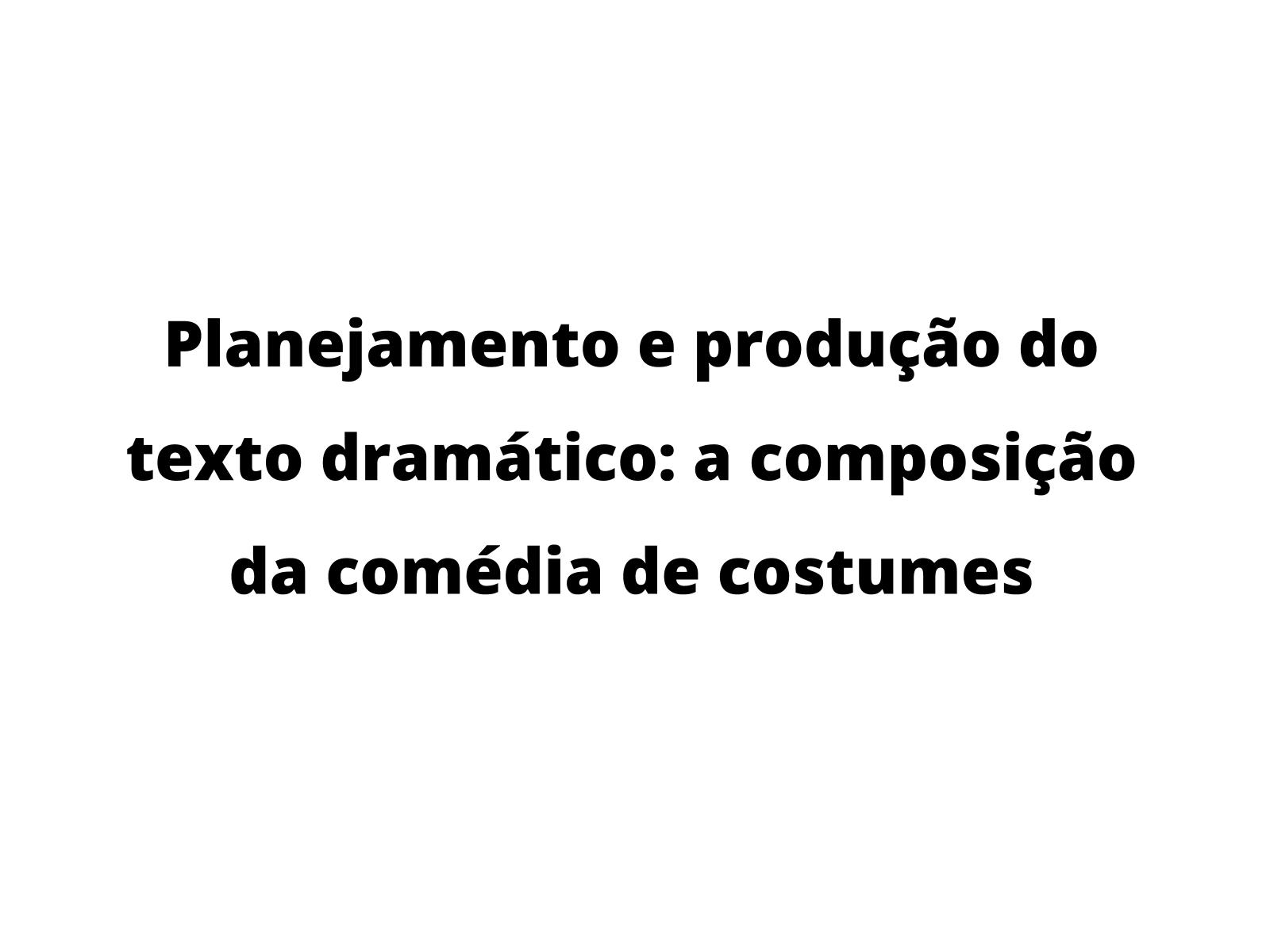 Planejamento e produção do texto dramático: a composição da comédia de costumes