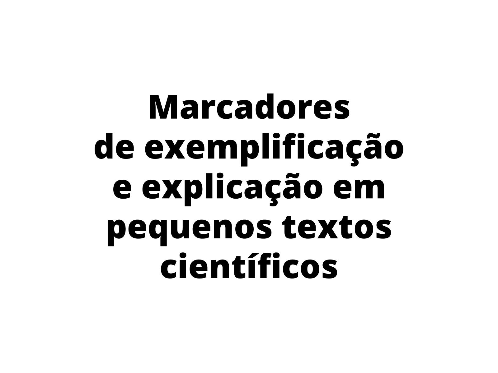 Marcadores  de exemplificação e explicação em pequenos textos científicos