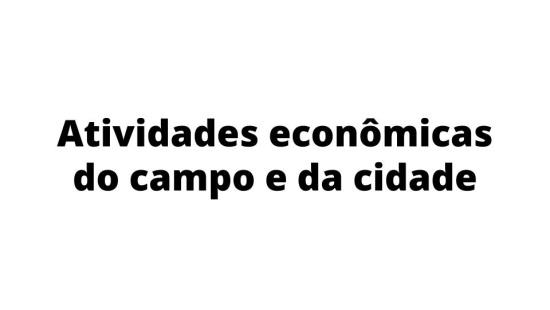 Atividades econômicas do campo  e da cidade