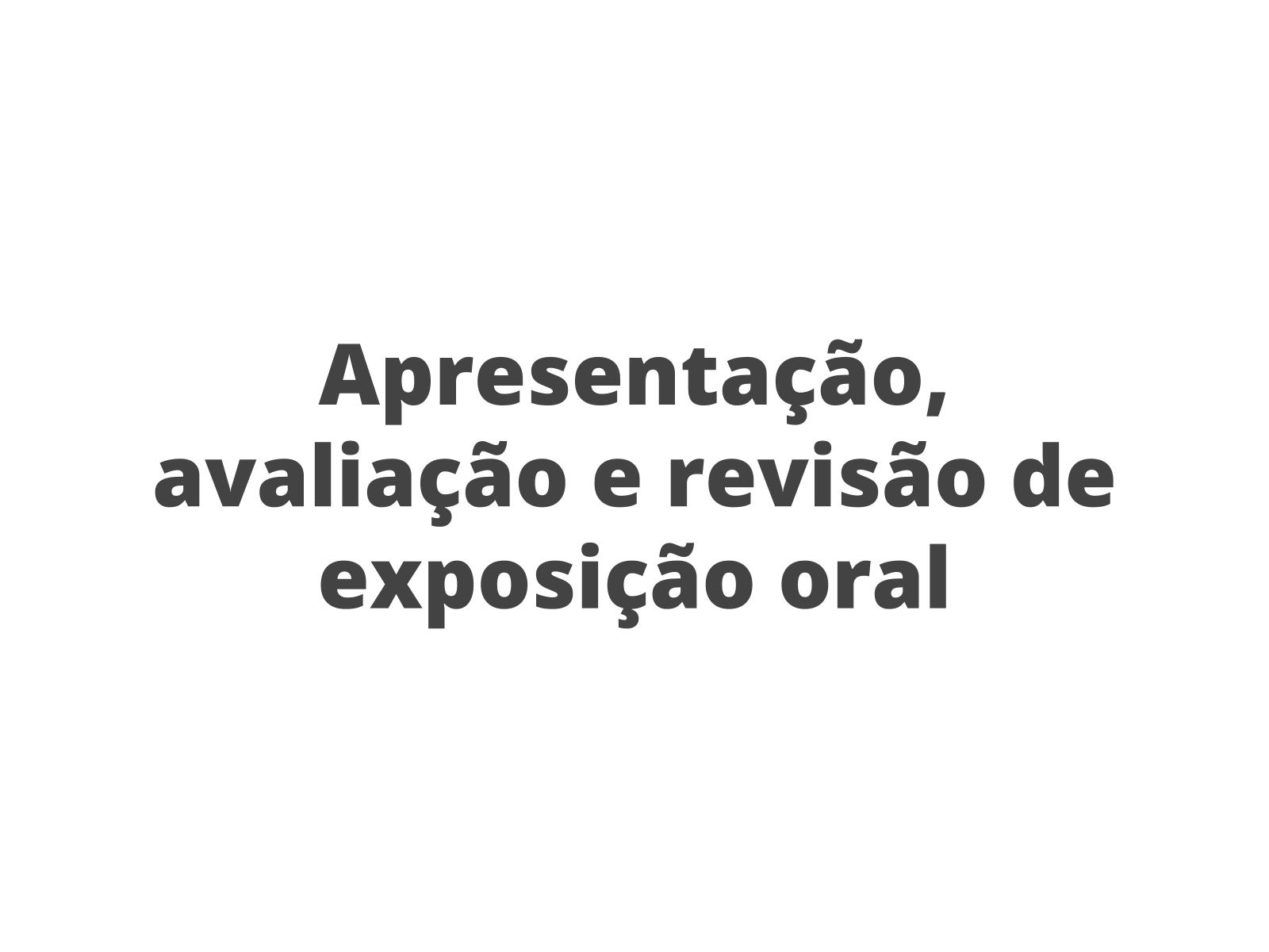 Apresentação, avaliação e revisão da exposição oral
