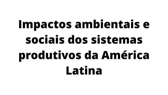 Os desdobramentos sociais e ambientais da produção latino americana