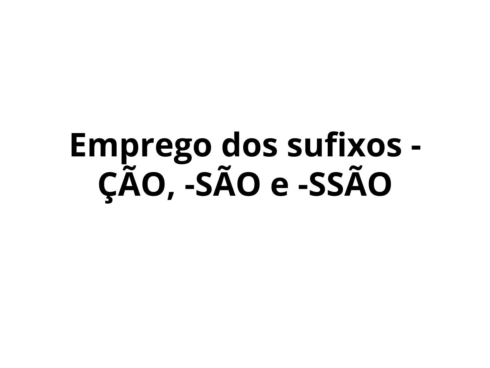 Emprego dos sufixos -ÇÃO, -SÃO, -SSÃO
