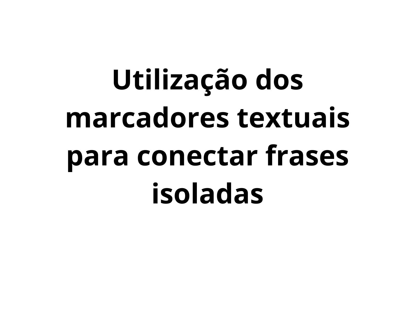 Utilização dos marcadores textuais para conectar frases isoladas