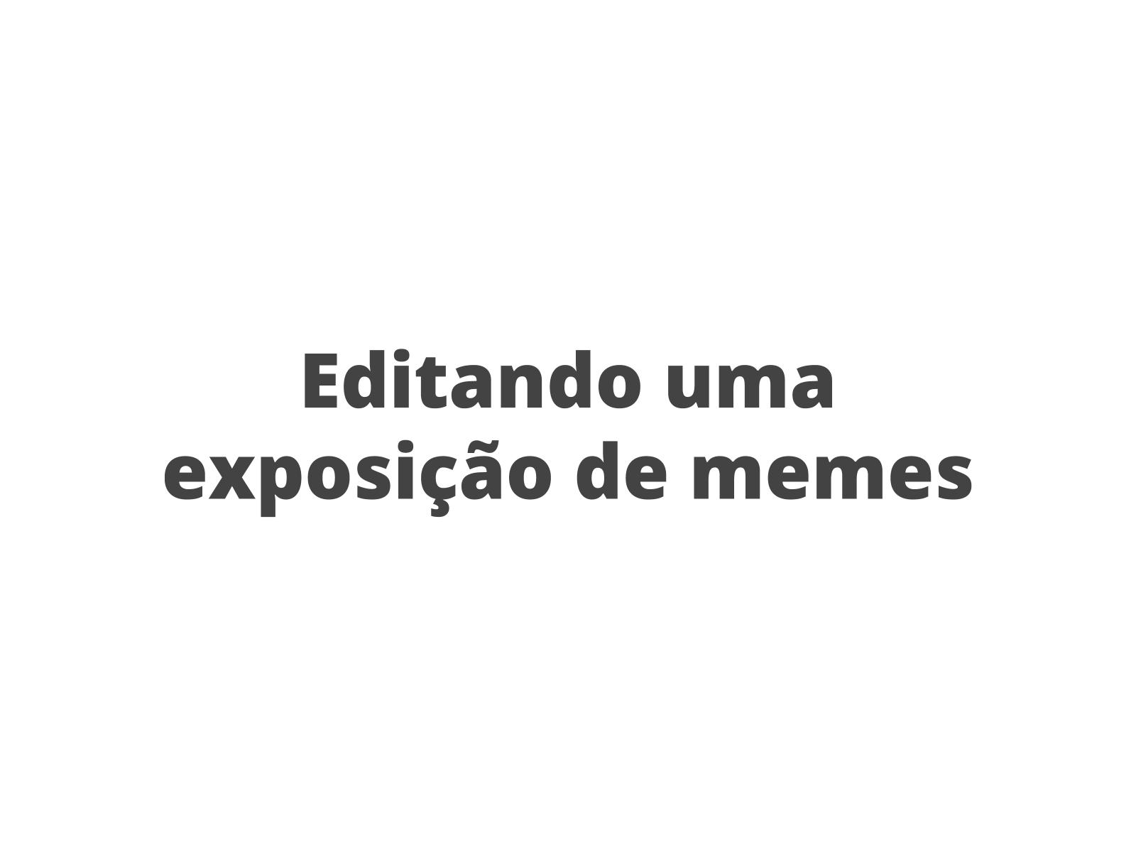 Editando uma exposição de memes