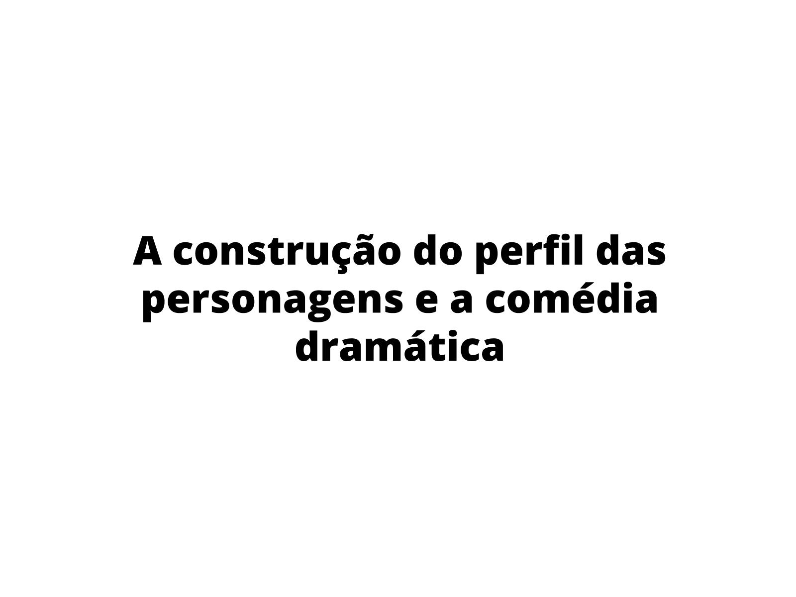 A construção do perfil das personagens e a comédia dramática