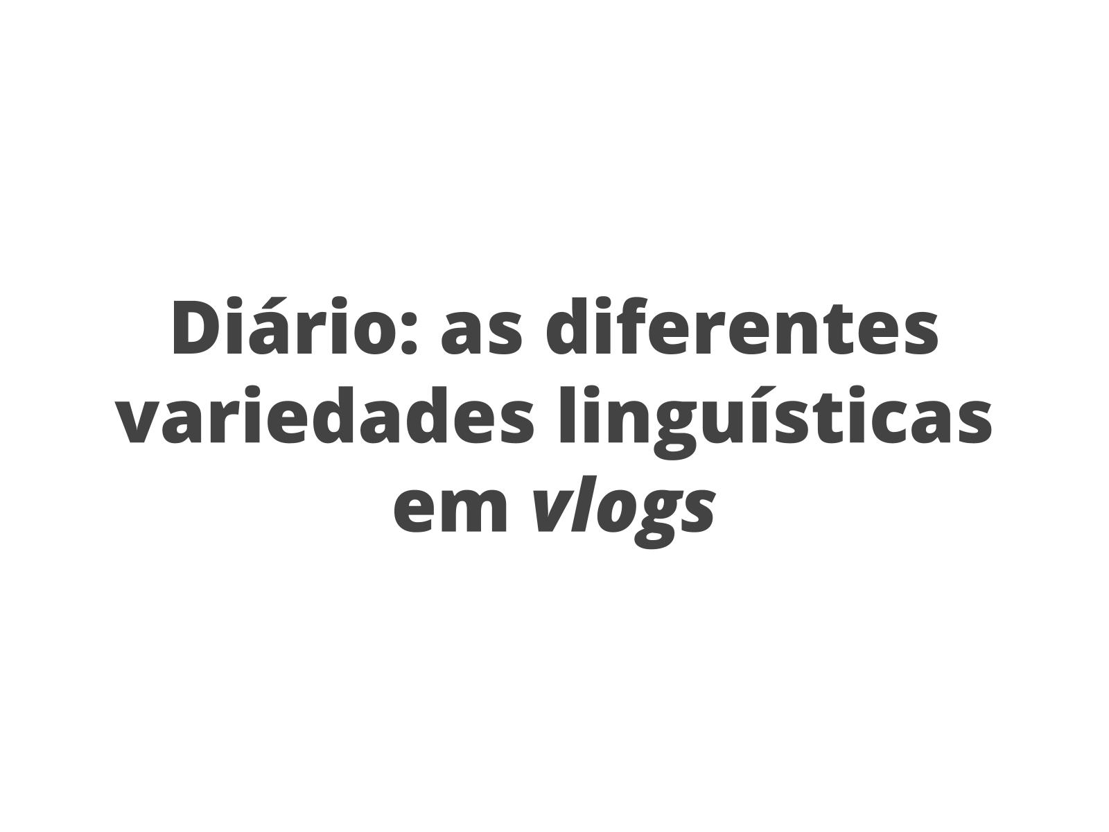 Diário: diferentes variações linguísticas no gênero do discurso vlog.