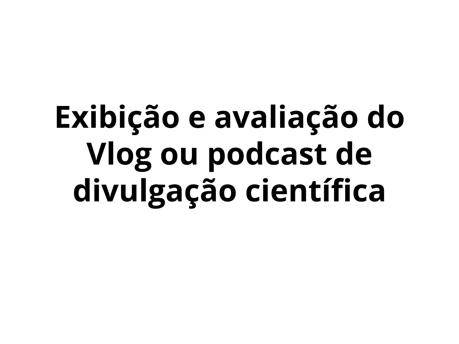 Exibição e avaliação do Vlog ou podcast de divulgação científica
