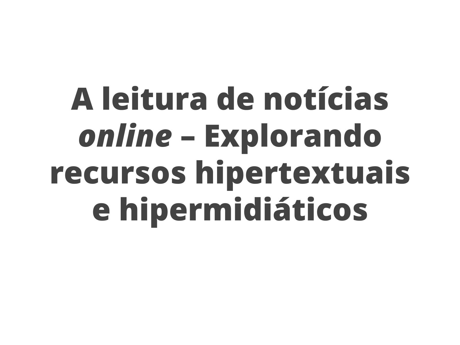 A leitura de notícias online – Explorando recursos hipertextuais e hipermidiáticos