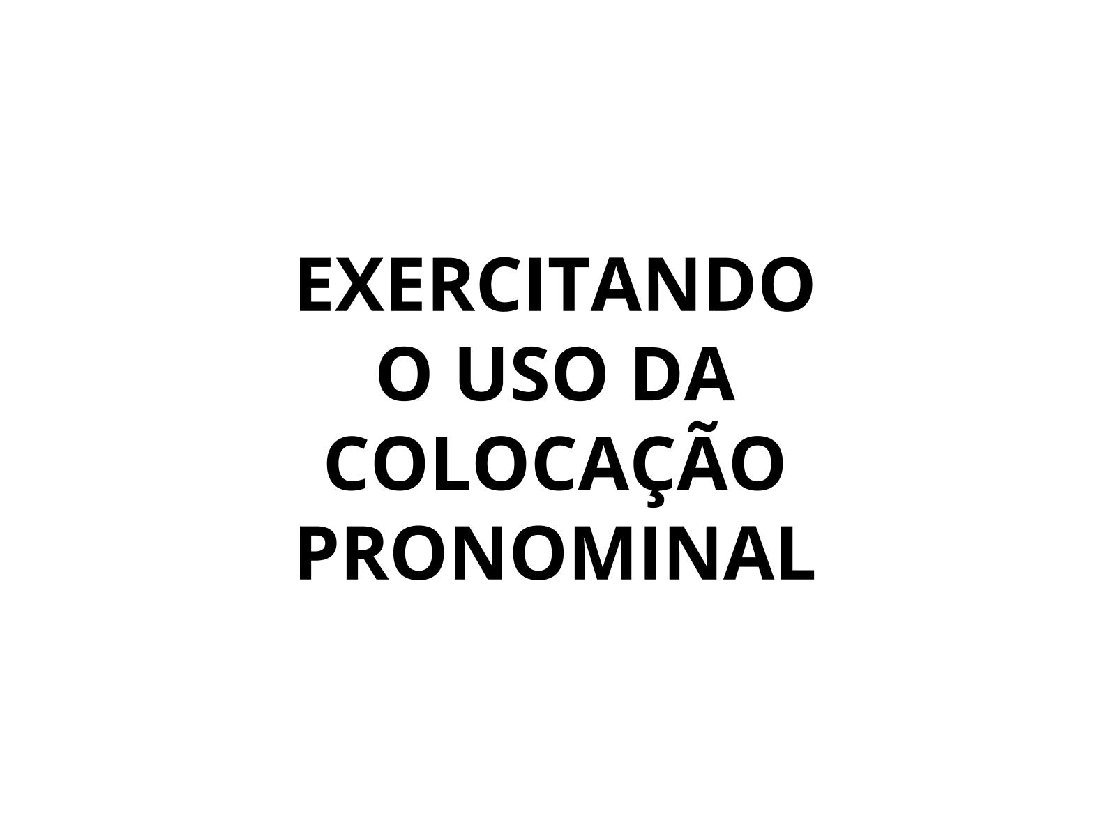 Exercitando o uso da colocação pronominal - Próclise e ênclise