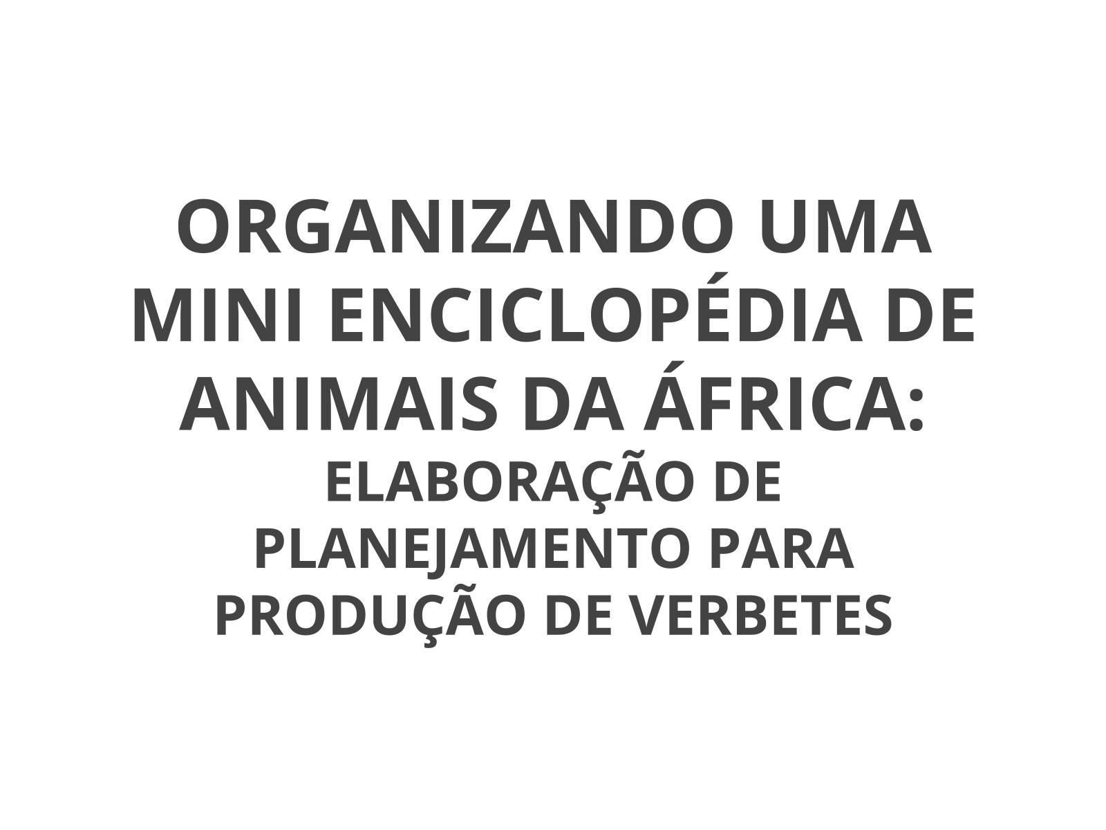 Organizando uma mini enciclopédia de animais da África: elaboração de planejamento para produção de verbetes