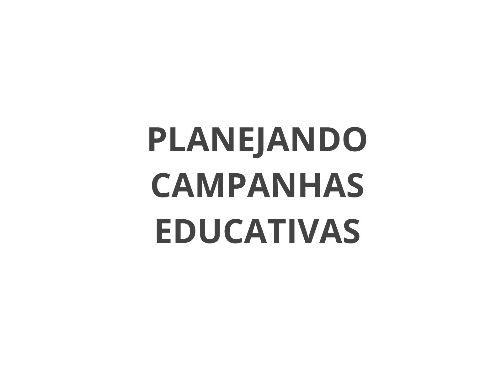 Planejando campanhas educativas.