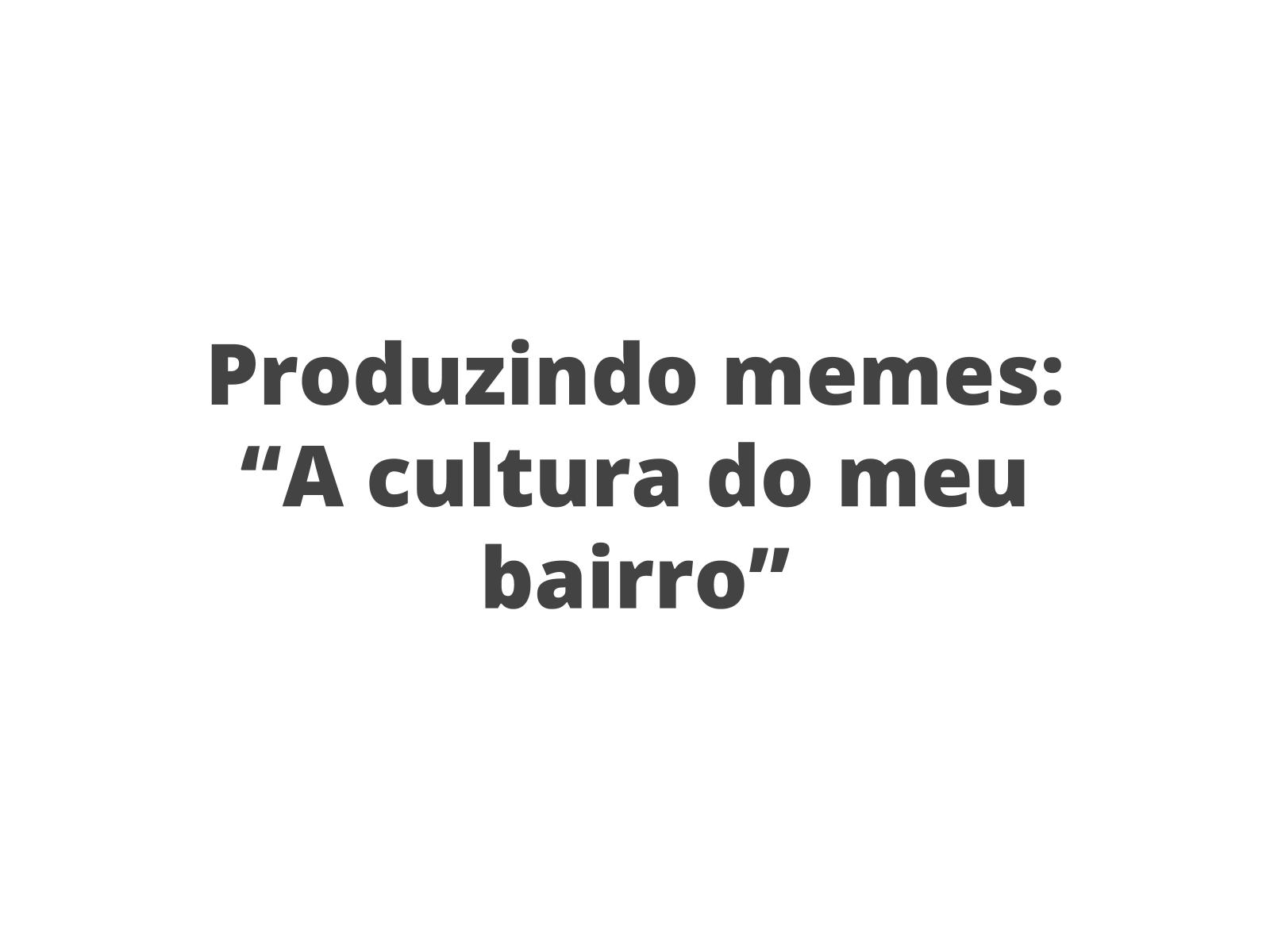 """Produzindo memes com a temática """"A cultura do meu bairro"""""""