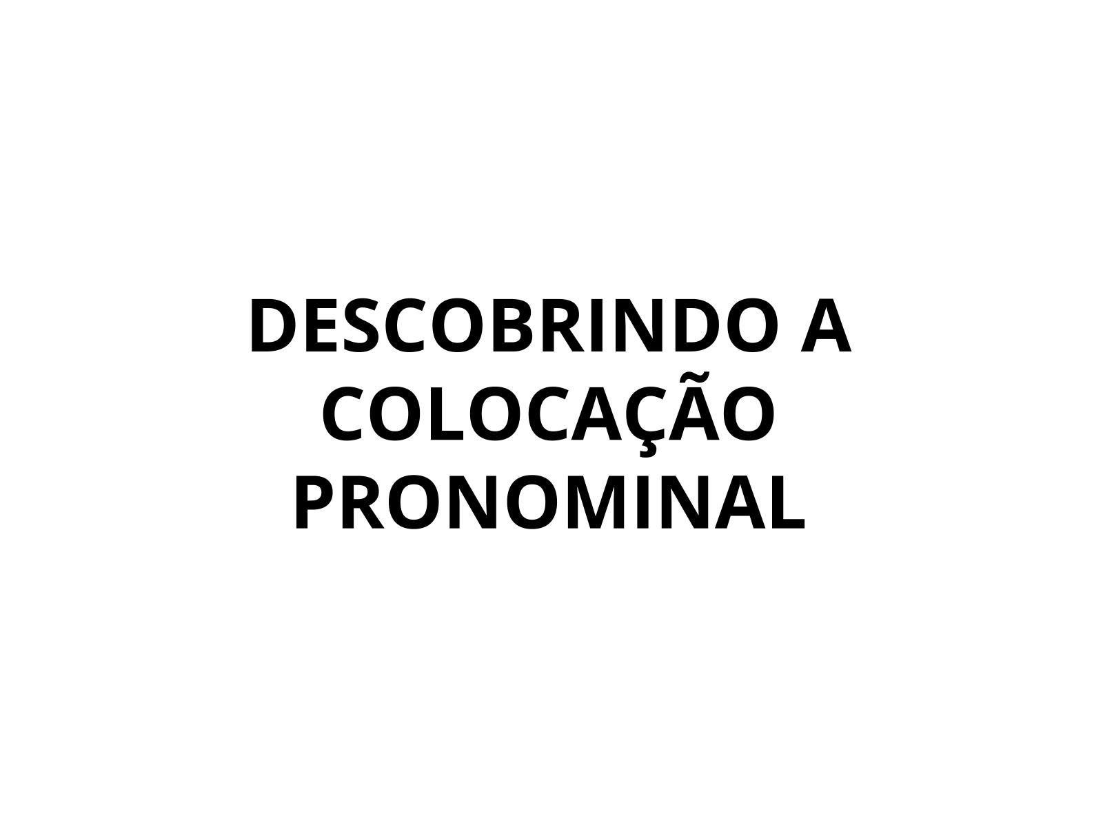Descobrindo o pronome oblíquo  - Próclise e ênclise