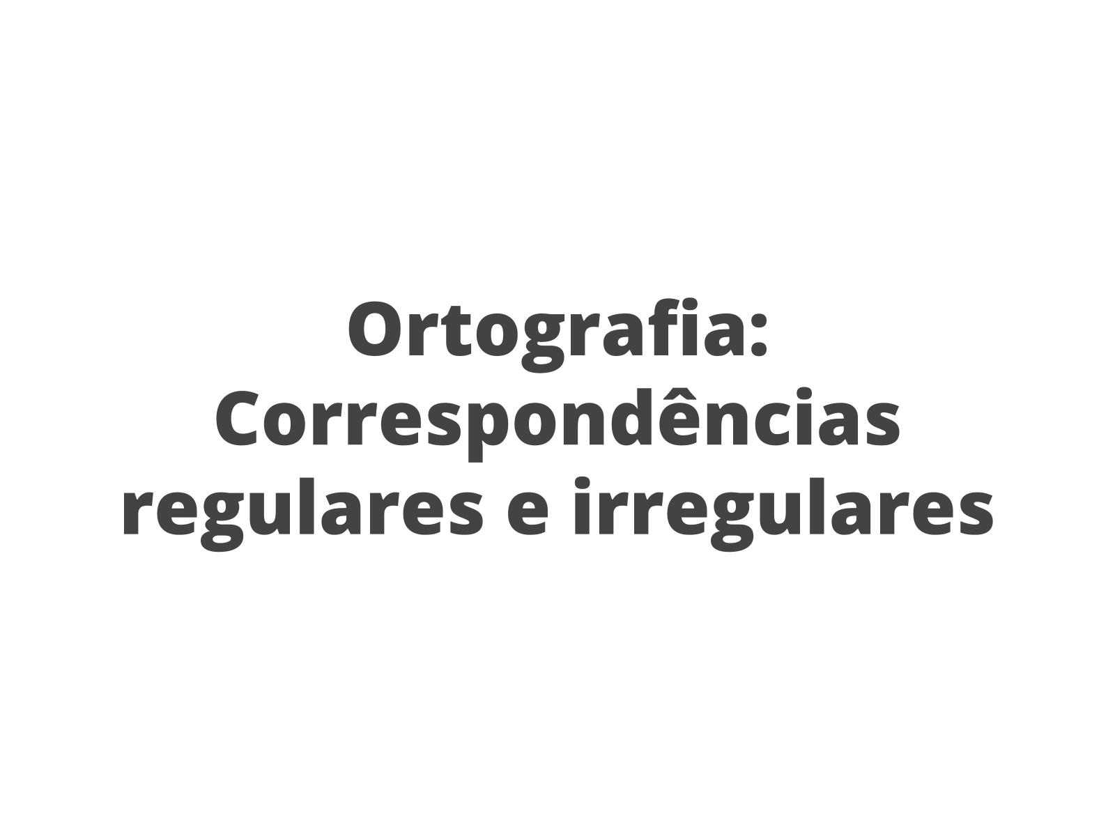 Ortografia: Correspondências regulares e irregulares