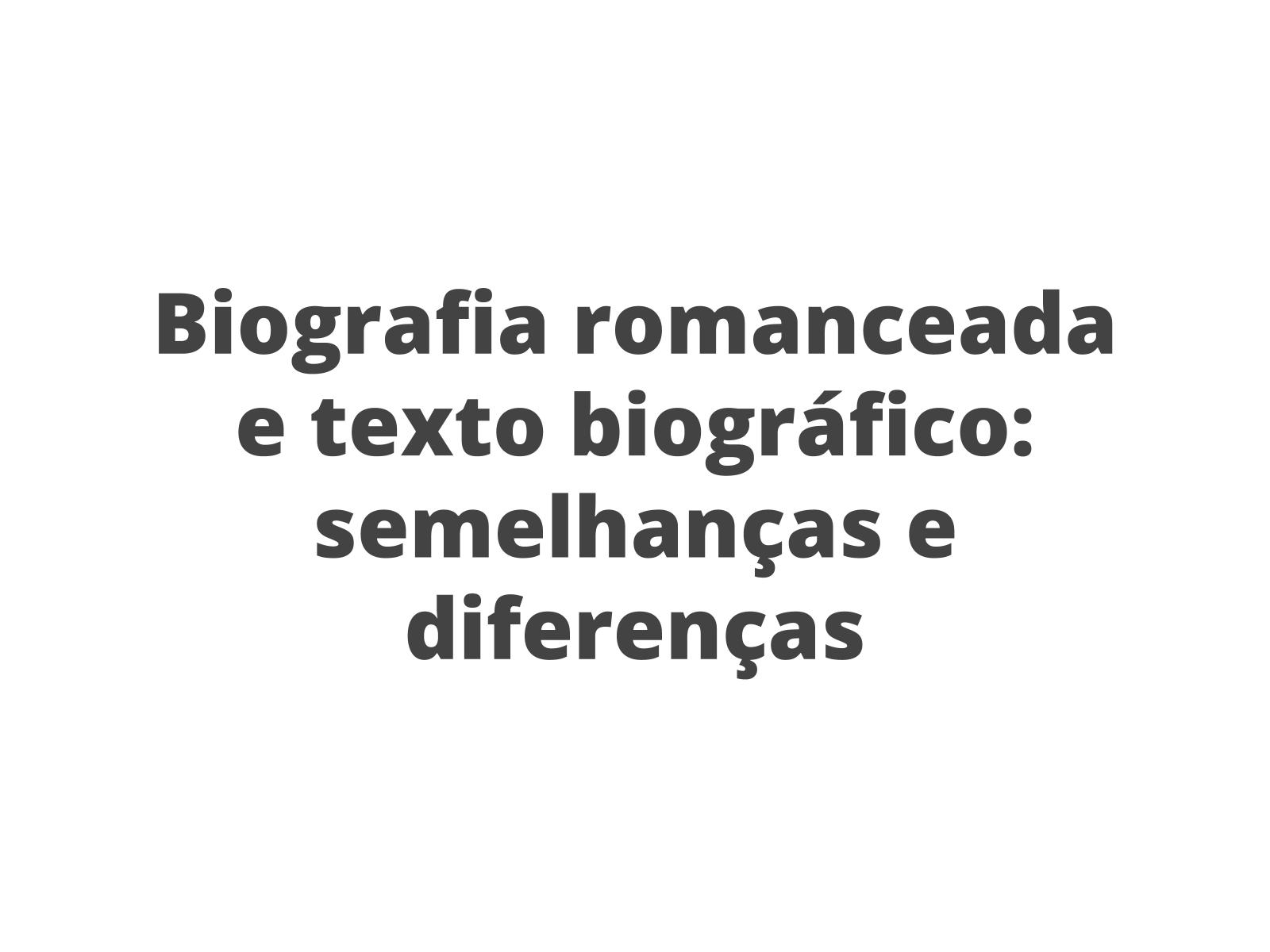 Biografia romanceada e texto biográfico - semelhanças e diferenças