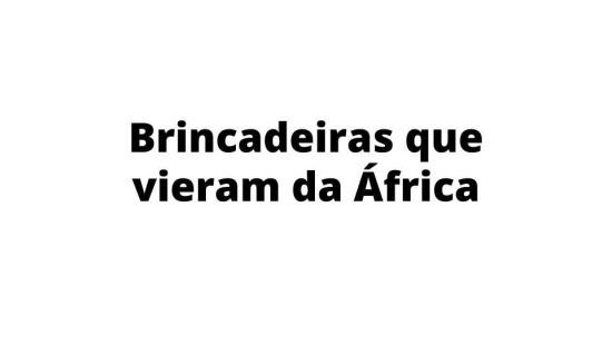 Brincadeiras de origem africana